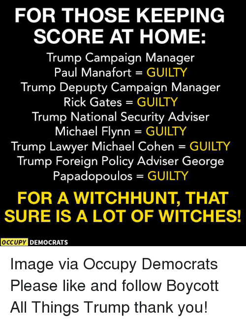 Lawyer, Thank You, and Home: FOR THOSE KEEPING  SCORE AT HOME:  Trump Campaign Manager  Paul Manafort GUILTY  Trump Depupty Campaign Manager  Rick Gates = GUILTY  Trump National Security Adviser  Michael Flynn = GUILTY  Trump Lawyer Michael Cohen GUILTY  Trump Foreign Policy Adviser George  Papadopoulos GUILTY  FOR A WITCHHUNT, THAT  SURE IS A LOT OF WITCHES!  OCCUPY DEMOCRATS Image via Occupy Democrats  Please like and follow Boycott All Things Trump thank you!