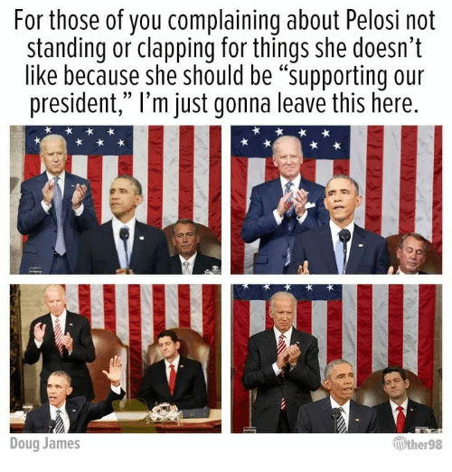 """Doug, James, and President: For those of you complaining about Pelosi not  standing or clapping for things she doesn't  like because she should be """"supporting our  president,"""" l'm just gonna leave this here  Doug James  ther98"""