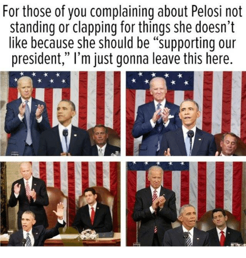 """Memes, 🤖, and President: For those of you complaining about Pelosi not  standing or clapping for things she doesn't  like because she should be """"supporting our  president,"""" l'm just gonna leave this here."""