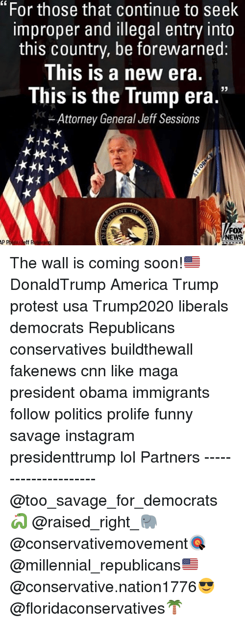 """America, cnn.com, and Funny: """"For those that continue to seek  improper and illegal entry into  this country, be forewarned:  This is a new era.  This is the Trump era.""""  Attorney General Jeff Sessions  FOX  NEWS  to Jeff The wall is coming soon!🇺🇸 DonaldTrump America Trump protest usa Trump2020 liberals democrats Republicans conservatives buildthewall fakenews cnn like maga president obama immigrants follow politics prolife funny savage instagram presidenttrump lol Partners --------------------- @too_savage_for_democrats🐍 @raised_right_🐘 @conservativemovement🎯 @millennial_republicans🇺🇸 @conservative.nation1776😎 @floridaconservatives🌴"""