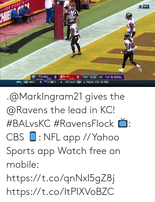 Memes, Nfl, and Sports: FOR TICKETS  O NFL  HIEN  BAL  (2-0)  KC  (2-0)  1ST 4:24 40  1ST & GOAL  NFL  NYJ  0  NE  1ST 5:47  6  L. FALK: 1/2, 15 YDS .@MarkIngram21 gives the @Ravens the lead in KC! #BALvsKC #RavensFlock  📺: CBS 📱: NFL app // Yahoo Sports app Watch free on mobile: https://t.co/qnNxI5gZ8j https://t.co/ItPIXVoBZC