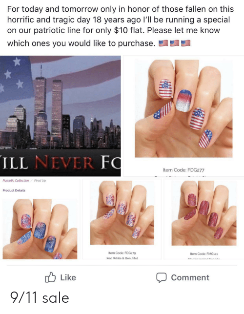 9/11, Beautiful, and Today: For today and tomorrow only in honor of those fallen on this  horrific and tragic day 18 years ago I'll be running a special  on our patriotic line for only $10 flat. Please let me know  which ones you would like to purchase.  ILL NEVER FO  Item Code: FDG277  Patriotic Collection  Fired Up  Product Details  Item Code: FDG279  Item Code: FMG141  Red White& Beautiful  Ctar Cnanalnd CnarlLein  Like  Comment 9/11 sale