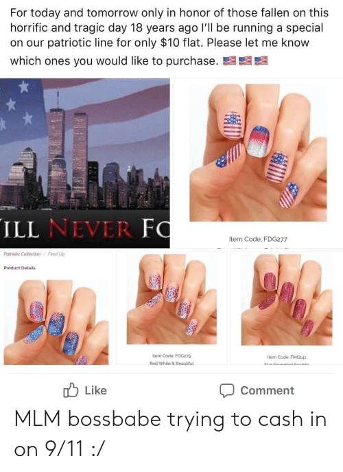 9/11, Beautiful, and Today: For today and tomorrow only in honor of those fallen on this  horrific and tragic day 18 years ago I'll be running a special  on our patriotic line for only $10 flat. Please let me know  which ones you would like to purchase.  ILL NEVER FO  Item Code: FDG277  Patriotic Collection  Fired Up  Product Details  Item Code: FDG279  Item Code: FMG141  Red White & Beautiful  Ctar Cnanalnd CnarlLein  Like  Comment MLM bossbabe trying to cash in on 9/11 :/