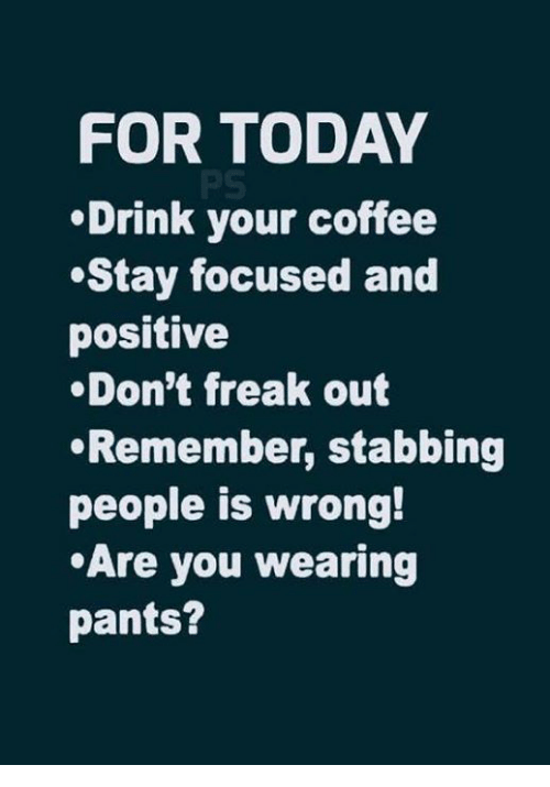 Dank, Coffee, and Today: FOR TODAY  Drink your coffee  Stay focused and  positive  .Don't freak out  Remember, stabbing  people is wrong!  Are you wearing  pants?