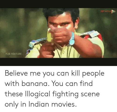 Movies, youtube.com, and Banana: FOR YOUTUBE Believe me you can kill people with banana. You can find these Illogical fighting scene only in Indian movies.