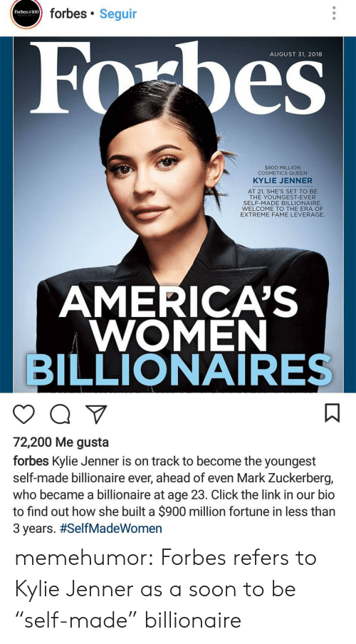 "Bailey Jay, Click, and Kylie Jenner: forbes Seguir  Forbes a100  AUGUST 31. 2018  $900 MILLION  COSMETICS QUEEN  KYLIE JENNER  AT 21, SHE'S SET TO BE  THE YOUNGEST-EVER  SELF-MADE BILLIONAIRE  WELCOME TO THE ERA OF  EXTREME FAME LEVERAGE  AMERICA'S  WOMEN  BILLIONAIRES  72,200 Me gusta  forbes Kylie Jenner is on track to become the youngest  self-made billionaire ever, ahead of even Mark Zuckerberg,  who became a billionaire at age 23. Click the link in our bio  to find out how she built a $900 million fortune in less than  3 years. memehumor:  Forbes refers to Kylie Jenner as a soon to be ""self-made"" billionaire"