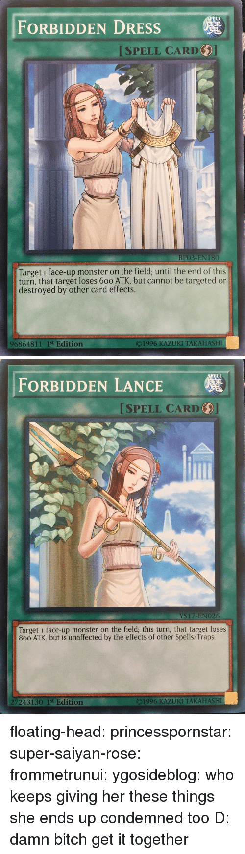 Bitch, Head, and Monster: FORBIDDEN DRESSs  ISPELL CARD  BP03-EN 180  Target i face-up monster on the field; until the end of this  turn, that target loses 600 ATK, but cannot be targeted or  destroyed by other card effects.  96864811 1st Edition  O1996 KAZUKI TAKAHASHI   ELL  FORBIDDEN LANCE  SPELL CARD  YS17-ENO26  Target i face-up monster on the field; this turn, that target loses  800 ATK, but is unaffected by the effects of other Spells/Traps.  7243130 1st Edition  ©1996 KAZUKI TAKAHASHI floating-head: princesspornstar:  super-saiyan-rose:  frommetrunui:   ygosideblog: who keeps giving her these things   she ends up condemned too D:    damn bitch get it together