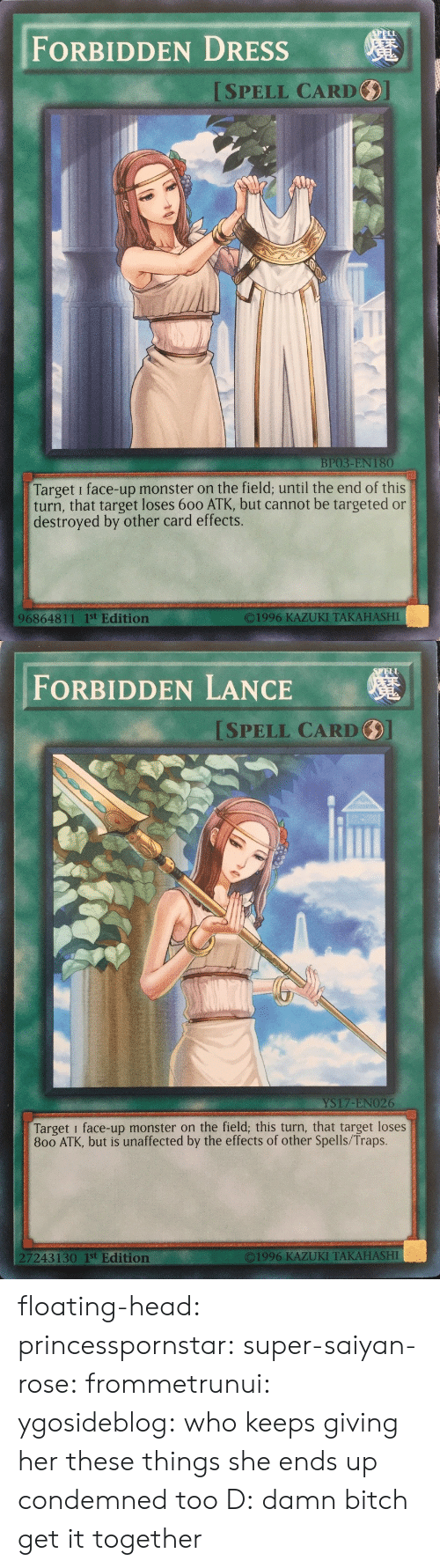 Spells: FORBIDDEN DRESSs  ISPELL CARD  BP03-EN 180  Target i face-up monster on the field; until the end of this  turn, that target loses 600 ATK, but cannot be targeted or  destroyed by other card effects.  O1996 KAZUKI TAKAHASHI  96864811 1st Edition   ELL  FORBIDDEN LANCE  SPELL CARD  YS17-ENO26  Target i face-up monster on the field; this turn, that target loses  800 ATK, but is unaffected by the effects of other Spells/Traps.  7243130 1st Edition  ©1996 KAZUKI TAKAHASHI floating-head:  princesspornstar:  super-saiyan-rose:  frommetrunui:   ygosideblog: who keeps giving her these things   she ends up condemned too D:    damn bitch get it together