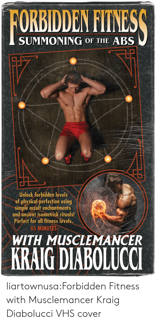 Levels Of: FORBIDDEN FITNESS  SUMMONING OF THE ABS  Unlock forbidden levels  of physical perfection using  simple occult enchantments  and ancient isometrick rituals!  Perfect for all fitness levels  45 MINUTES  WITH MUSCLEMANCER  KRAIG DIABOLUCCI liartownusa:Forbidden Fitness with Musclemancer Kraig Diabolucci VHS cover
