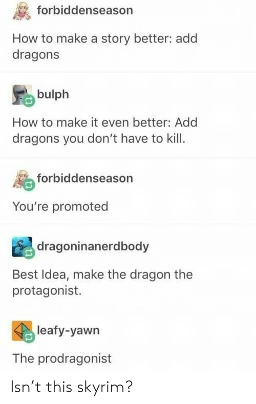 how to make: forbiddenseason  How to make a story better: add  dragons  bulph  How to make it even better: Add  dragons you don't have to kill  forbiddenseason  You're promoted  dragoninanerdbody  Best Idea, make the dragon the  protagonist.  leafy-yawn  The prodragonist Isn't this skyrim?