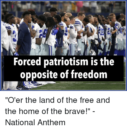 "National Anthem, Brave, and Free: Forced patriotism is the  opposite of freedom ""O'er the land of the free and the home of the brave!""  -National Anthem"