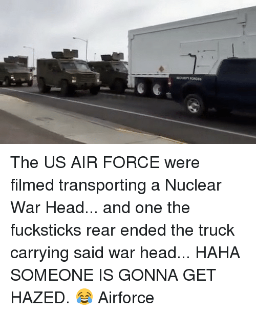 Memes, 🤖, and Us Air Force: FORCES The US AIR FORCE were filmed transporting a Nuclear War Head... and one the fucksticks rear ended the truck carrying said war head... HAHA SOMEONE IS GONNA GET HAZED. 😂 Airforce
