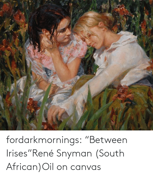 "Canvas: fordarkmornings:  ""Between Irises""René Snyman (South African)Oil on canvas"