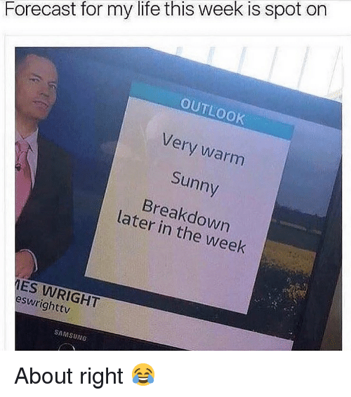 Life, Memes, and Forecast: Forecast for my life this week is spot on  OUTLOOK  Very warm  Sunny  Breakdown  later in the week  ES WRIGHT  eswrighttv  SAMSUNG About right 😂