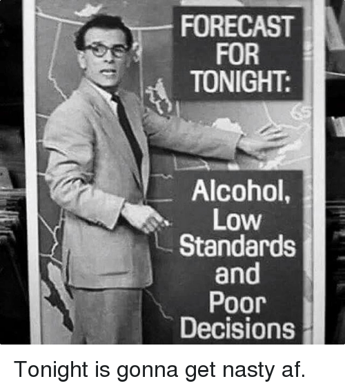 Af, Memes, and Nasty: FORECAST  FOR  TONIGHT:  Alcohol  Low  Standards  and  Poor  Decisions Tonight is gonna get nasty af.