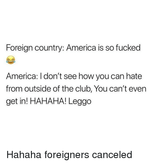 America, Club, and Memes: Foreign country: America is so fucked  America: l don't see how you can hate  from outside of the club, You can't even  get in! HAHAHA! Leggo Hahaha foreigners canceled