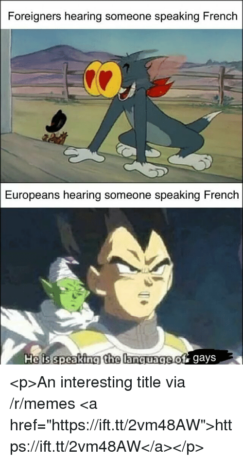"""Memes, French, and Via: Foreigners hearing someone speaking French  Europeans hearing someone speaking French  age of gays <p>An interesting title via /r/memes <a href=""""https://ift.tt/2vm48AW"""">https://ift.tt/2vm48AW</a></p>"""
