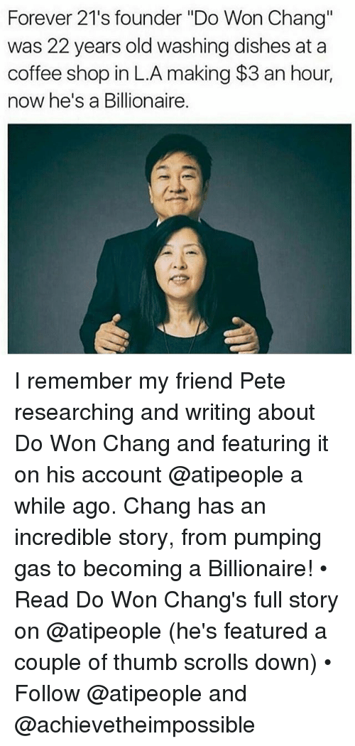 """Memes, Coffee, and Forever: Forever 21's founder """"Do Won Chang""""  was 22 years old washing dishes at a  coffee shop in L.A making $3 an hour,  now he's a Billionaire. I remember my friend Pete researching and writing about Do Won Chang and featuring it on his account @atipeople a while ago. Chang has an incredible story, from pumping gas to becoming a Billionaire! • Read Do Won Chang's full story on @atipeople (he's featured a couple of thumb scrolls down) • Follow @atipeople and @achievetheimpossible"""