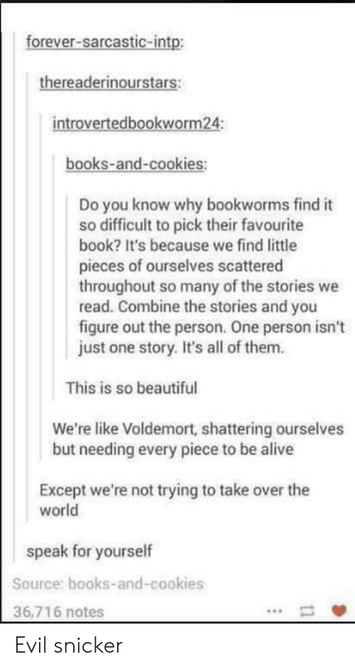 Alive, Beautiful, and Books: forever-sarcastic-intp:  thereaderinourstars:  introvertedbookworm24:  books-and-cookies:  Do you know why bookworms find it  so difficult to pick their favourite  book? It's because we find little  pieces of ourselves scattered  throughout so many of the stories we  read. Combine the stories and you  figure out the person. One person isn't  just one story. It's all of them.  This is so beautiful  We're like Voldemort, shattering ourselves  but needing every piece to be alive  Except we're not trying to take over the  world  speak for yourself  Source: books-and-cookies  36,716 notes Evil snicker