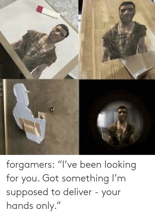 "Looking For You: forgamers:  ""I've been looking for you. Got something I'm supposed to deliver - your hands only."""