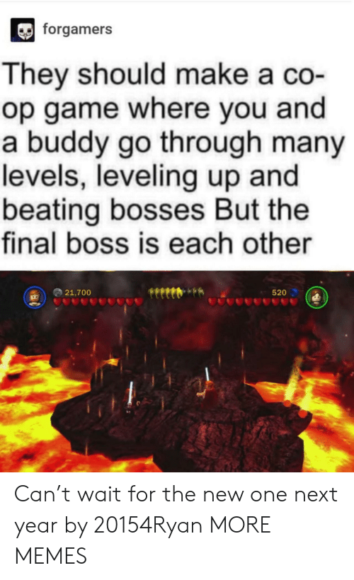Final boss: forgamers  They should make a co-  op game where you and  a buddy go through many  levels, leveling up and  beating bosses But the  final boss is each other  21,700  520 Can't wait for the new one next year by 20154Ryan MORE MEMES