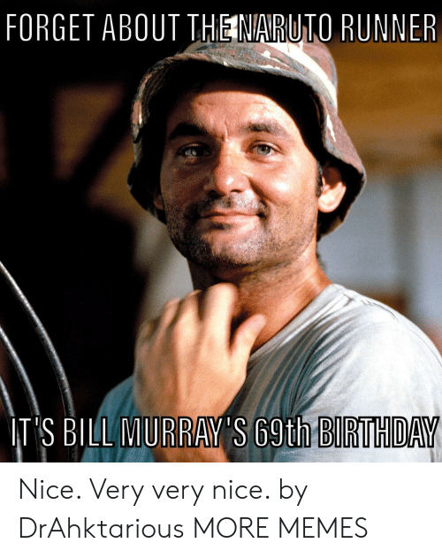 Very Very: FORGET ABOUT THE NARUTO RUNNER  IT'S BILL MURRAY'S 69th BIRTHDAY Nice. Very very nice. by DrAhktarious MORE MEMES