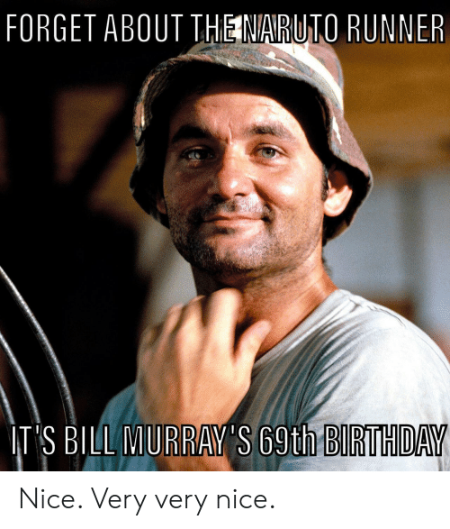 Very Very: FORGET ABOUT THE NARUTO RUNNER  IT'S BILL MURRAY'S 69th BIRTHDAY Nice. Very very nice.