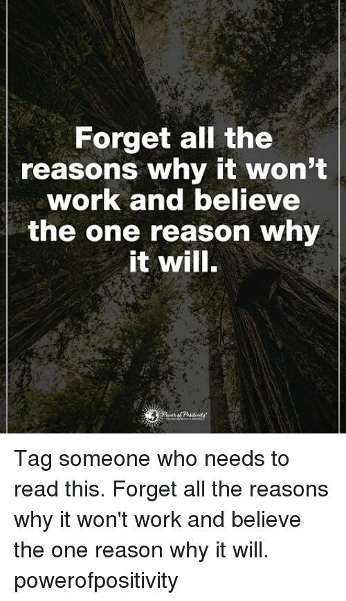 Memes, Work, and Tag Someone: Forget all the  reasons why it won't  work and believe  the one reason why  it will. Tag someone who needs to read this. Forget all the reasons why it won't work and believe the one reason why it will. powerofpositivity