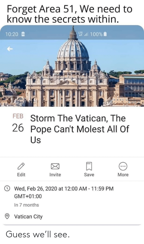 Pope Francis, Guess, and Vatican: Forget Area 51, We need to  know the secrets within.  要l 100%  10:20  FEB Storm The Vatican, The  26 Pope Can't Molest All Of  Us  Edit  Invite  Save  More  Wed, Feb 26, 2020 at 12:00 AM 11:59 PM  GMT+01:00  In 7 months  Vatican City Guess we'll see.