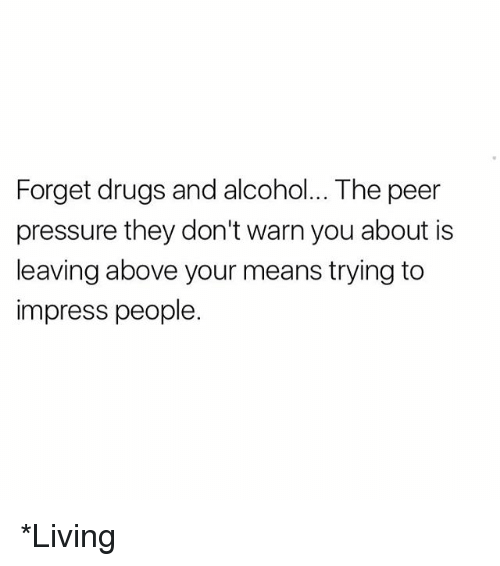 Drugs, Memes, and Pressure: Forget drugs and alcohol... The peer  pressure they don't warn you about is  leaving above your means trying to  impress people. *Living