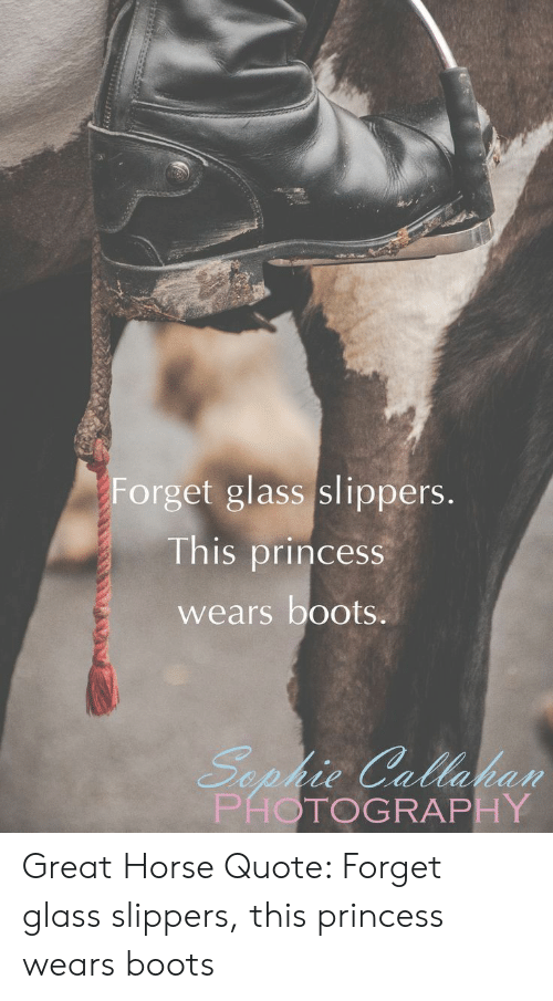 Boots, Horse, and Photography: Forget glass slippers.  This princess  wears boots.  Sephie Callaban  PHOTOGRAPHY Great Horse Quote: Forget glass slippers, this princess wears boots