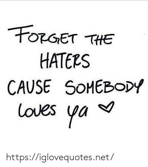 Forget: FORGET THE  HATERS  CAUSE SOMEBODY  loves  ya https://iglovequotes.net/