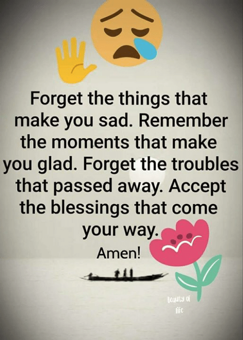 Blessings: Forget the things that  make you sad. Remember  the moments that make  you glad. Forget the troubles  that passed away. Accept  the blessings that come  your way.  Amen!  cauty of  life  BC