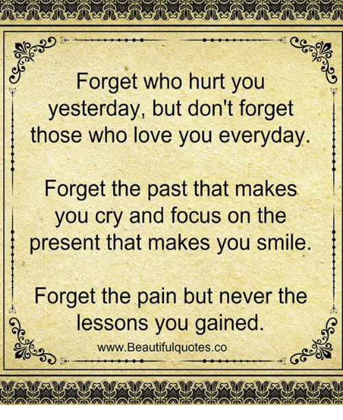 Pasteing: Forget who hurt you  yesterday, but don't forget  those who love you everyday  Forget the past that makes  you cry and focus on the  present that makes you smile  1 Forget the pain but never the  lessons you gained  www.Beautifulquotes.co