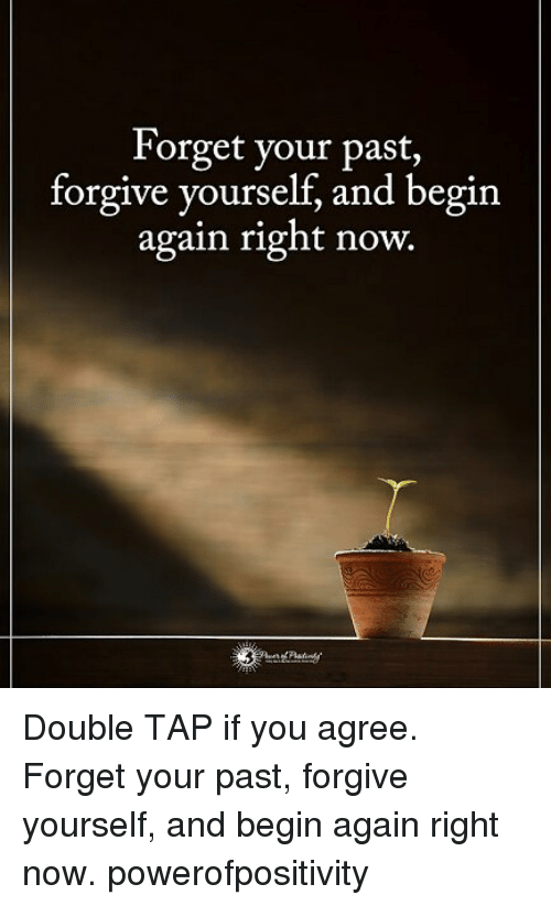 forgeted: Forget your past,  forgive yourself, and begin  again right now.  | Double TAP if you agree. Forget your past, forgive yourself, and begin again right now. powerofpositivity