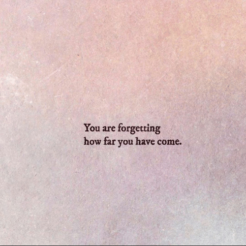 How, You, and  Come: forgetting  how far you have come  You are