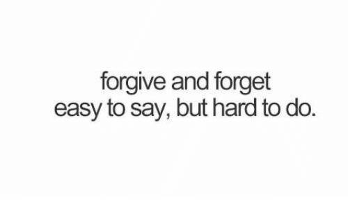Easy,  Hard, and  Say: forgive and forget  easy to say, but hard to do
