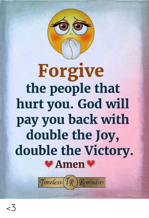 God, Memes, and Back: Forgive  the people that  hurt you. God will  pay you back with  double the Joy,  double the Victory.  Amen  Timeless IR Reminders <3