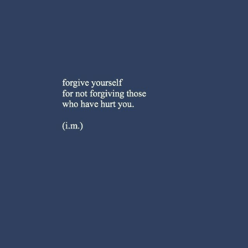 Who, You, and For: forgive yourself  for not forgiving those  who have hurt you.  1.m