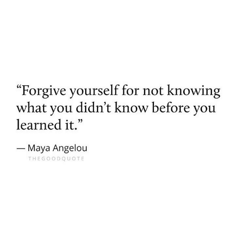 """Maya Angelou: """"Forgive yourself for not knowing  what you didn't know before you  learned it.""""  Maya Angelou  THEGOODQUOTE"""