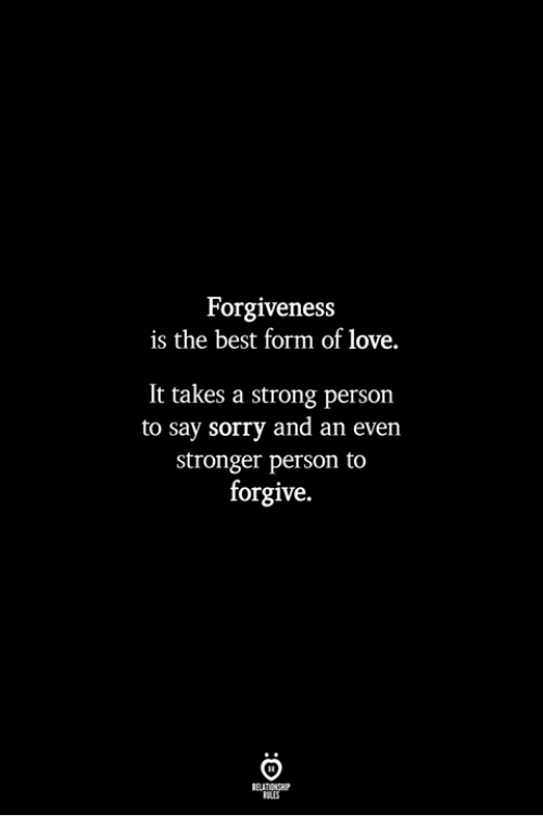 Love, Sorry, and Best: Forgiveness  is the best form of love.  It takes a strong person  to say sorry and an even  stronger person to  forgive.  ILES
