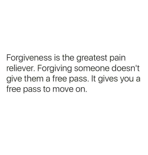 Free, Forgiveness, and Pain: Forgiveness is the greatest pain  reliever. Forgiving someone doesn't  give them a free pass. It gives you a  free pass to move on.
