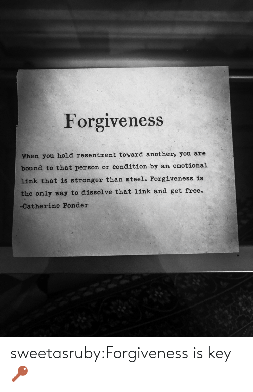 Orness: Forgiveness  When you hold resentment toward another, you are  bound to that person or condition by an emotional  link that is stronger than steel. Forgiveness is  the only way to dissolve that link and get free.  -Catherine Ponder sweetasruby:Forgiveness is key🔑
