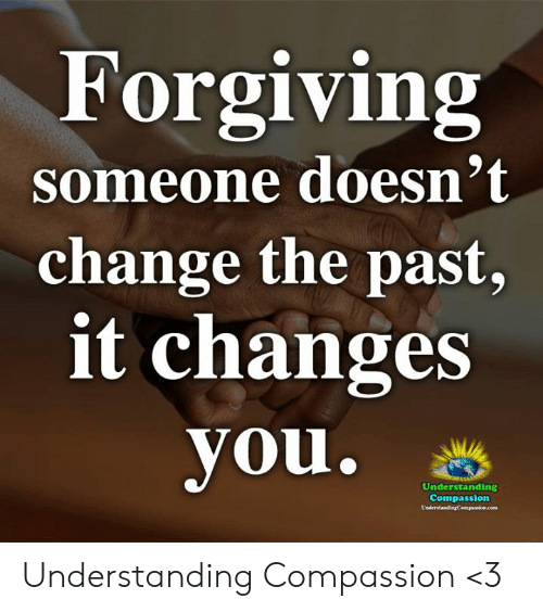 Memes, Change, and Compassion: Forgiving  someone doesn't  change the past,  it changes  you.  Understanding  Compassion Understanding Compassion <3