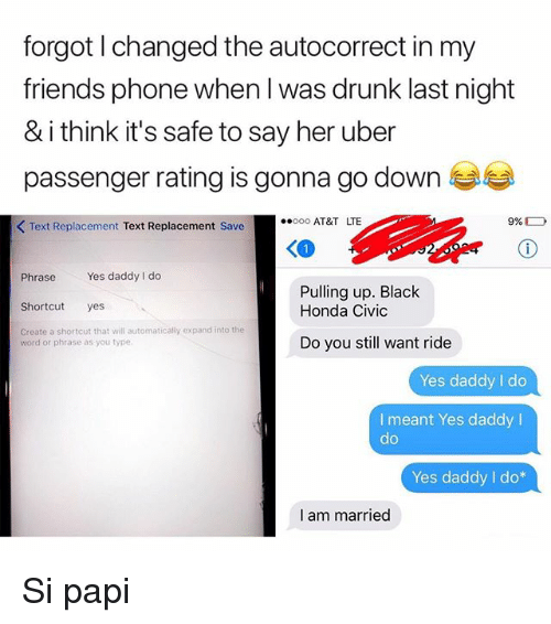 Autocorrect, Drunk, and Friends: forgot l changed the autocorrect in my  friends phone when l was drunk last night  & i think it's safe to say her uber  passenger rating is gonna go down  KText Replacement Text Replacement Save  AT&T LTE  Phrase Yes daddy I do  Shorcut yes  Create a shortcut that will automatically expand into the  Pulling up. Black  Honda Civic  word or phrase as you type.  Do you still want ride  Yes daddy I do  I meant Yes daddy I  do  Yes daddy I do*  I am married Si papi