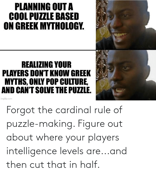 figure out: Forgot the cardinal rule of puzzle-making. Figure out about where your players intelligence levels are...and then cut that in half.
