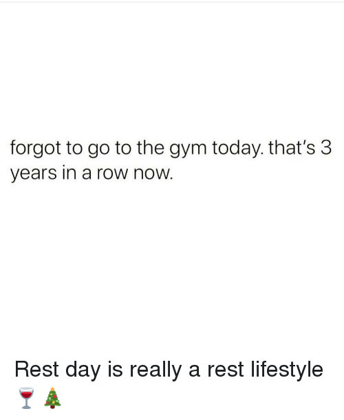 Gym, Memes, and Lifestyle: forgot to go to the gym today. that's 3  years in a row now Rest day is really a rest lifestyle 🍷🎄