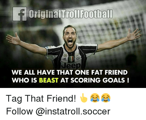 Goals, Memes, and Soccer: foriginalTroliFootball  uee  WE ALL HAVE THAT ONE FAT FRIEND  WHO IS BEAST AT SCORING GOALS Tag That Friend! 👆😂😂 Follow @instatroll.soccer