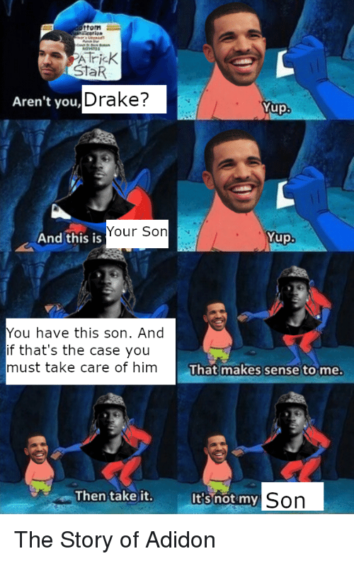 Drake, SpongeBob, and Star: form  StaR  Aren't you, L  Drake?  Yup  Your Son  And this is  Yup  You have this son. And  if that's the case you  must take care of him  That makes sense to me.  Then take it.  It's not my  Son The Story of Adidon