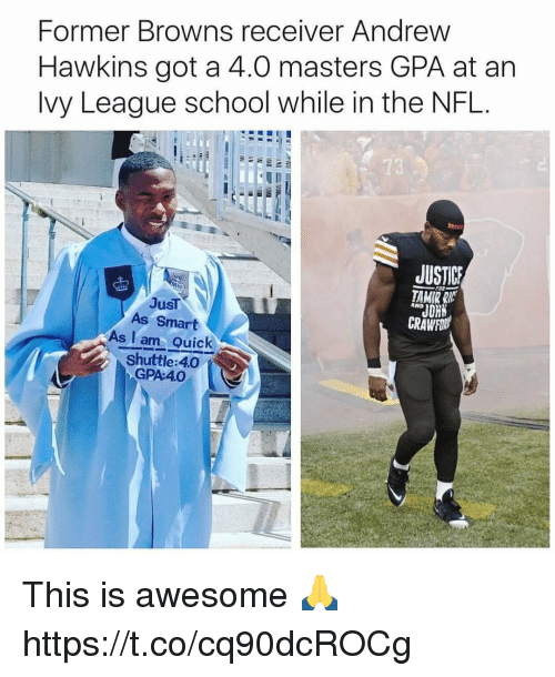 Nfl, School, and Browns: Former Browns receiver Andrew  Hawkins got a 4.0 masters GPA at an  Ivy League school while in the NFL.  JUST  JusT  AND  JOHN  As Smart  CRAWFON  As I am Quick  Shuttle 40 This is awesome 🙏 https://t.co/cq90dcROCg